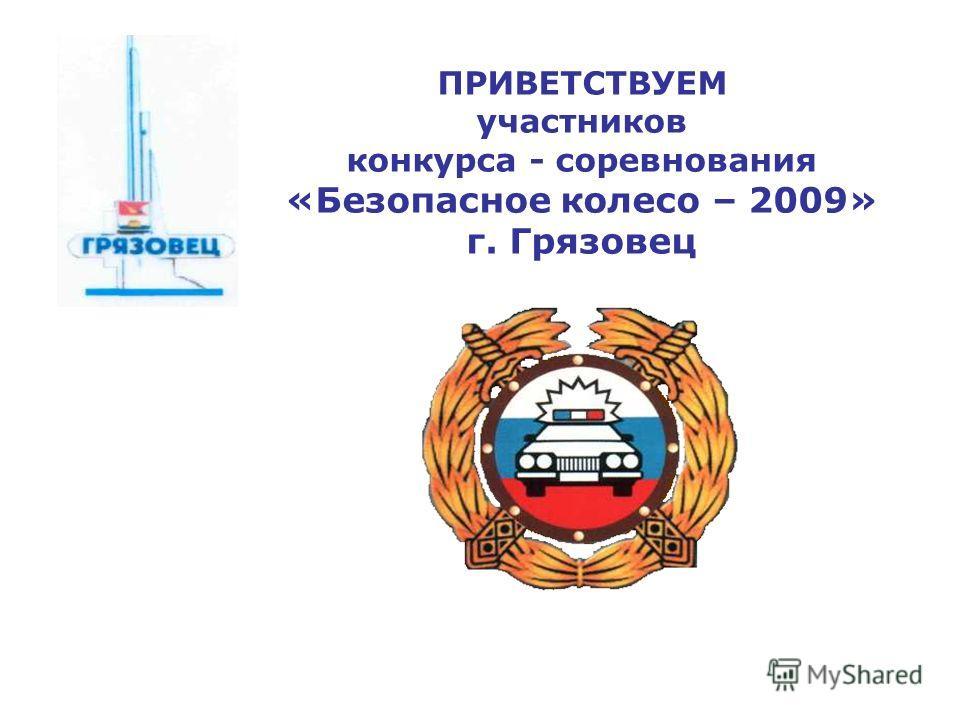 ПРИВЕТСТВУЕМ участников конкурса - соревнования «Безопасное колесо – 2009» г. Грязовец