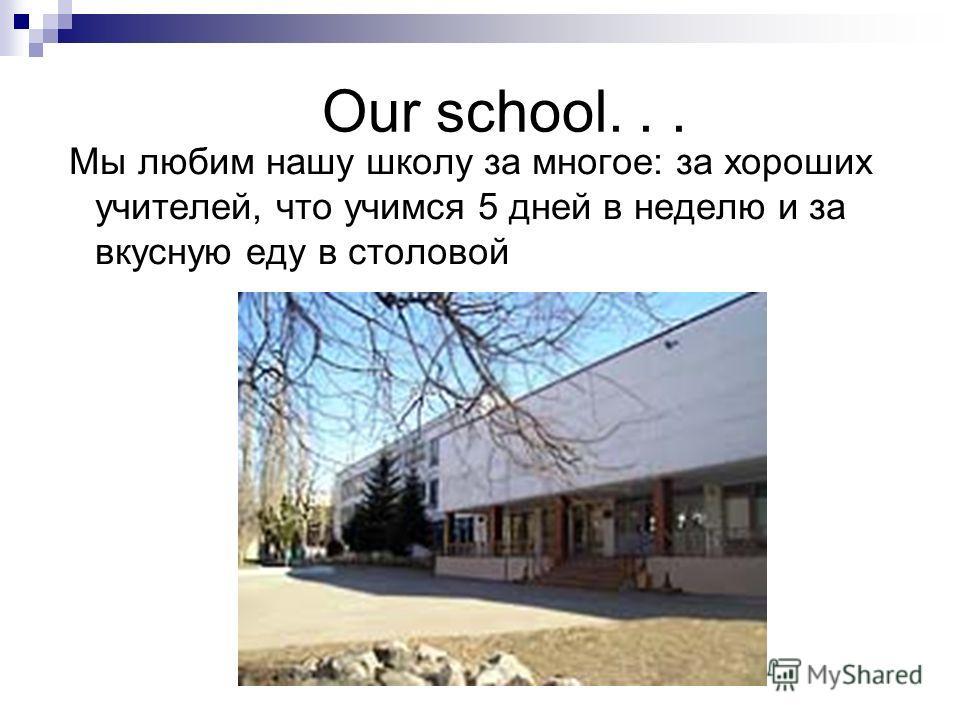 Our school... Мы любим нашу школу за многое: за хороших учителей, что учимся 5 дней в неделю и за вкусную еду в столовой