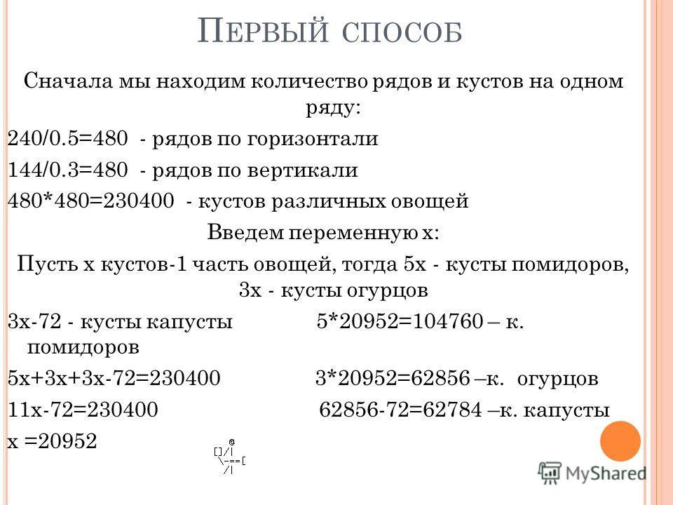 П ЕРВЫЙ СПОСОБ Сначала мы находим количество рядов и кустов на одном ряду: 240/0.5=480 - рядов по горизонтали 144/0.3=480 - рядов по вертикали 480*480=230400 - кустов различных овощей Введем переменную х: Пусть х кустов-1 часть овощей, тогда 5х - кус