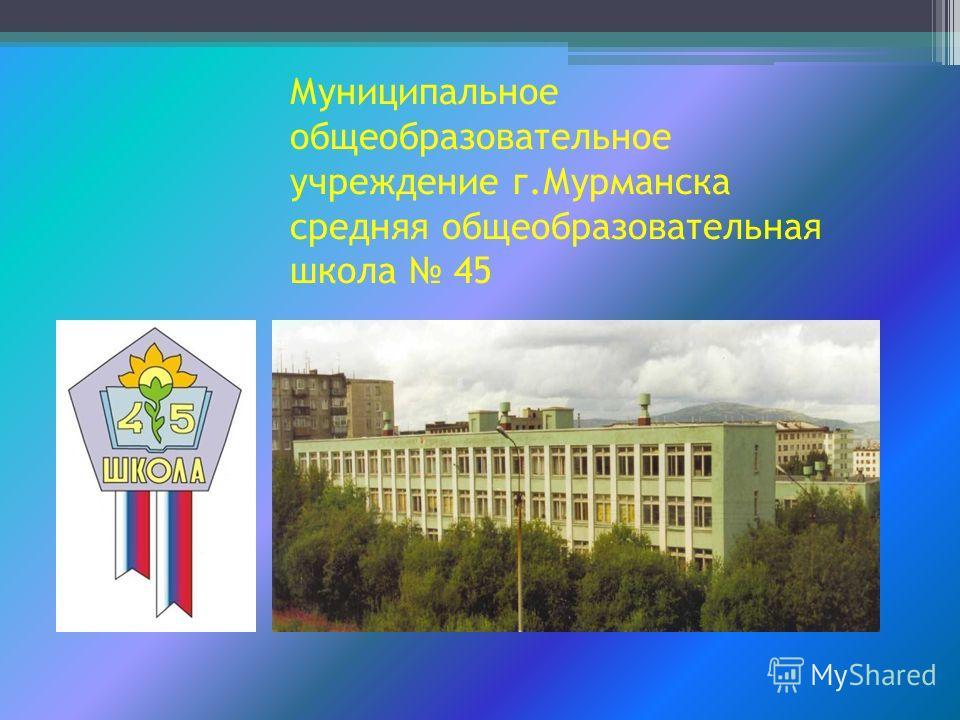 Муниципальное общеобразовательное учреждение г.Мурманска средняя общеобразовательная школа 45