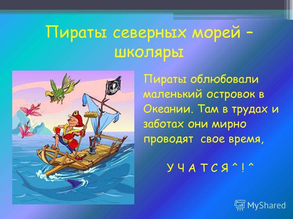 Пираты северных морей – школяры Пираты облюбовали маленький островок в Океании. Там в трудах и заботах они мирно проводят свое время, У Ч А Т С Я ^ ! ^