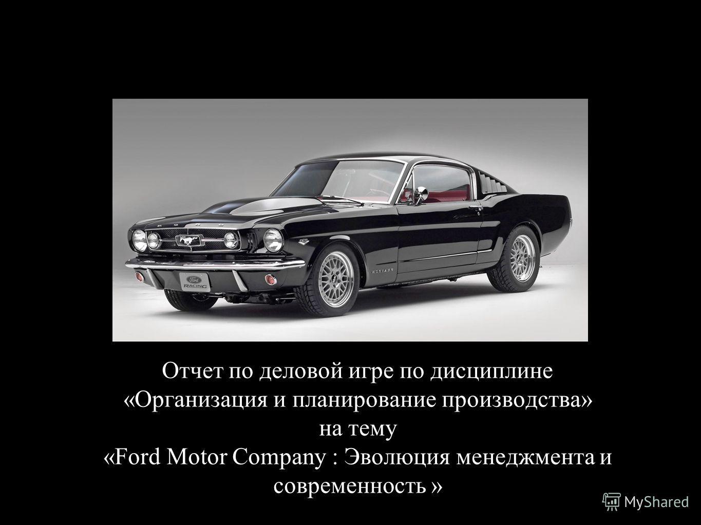 Отчет по деловой игре по дисциплине «Организация и планирование производства» на тему «Ford Motor Company : Эволюция менеджмента и современность »
