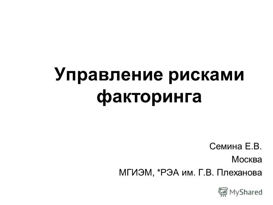Управление рисками факторингa Семина Е.В. Москва МГИЭМ, *РЭА им. Г.В. Плеханова