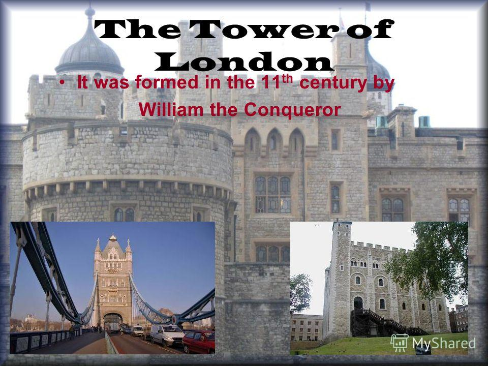 The Tower of London It was formed in the 11 th century by William the Conqueror