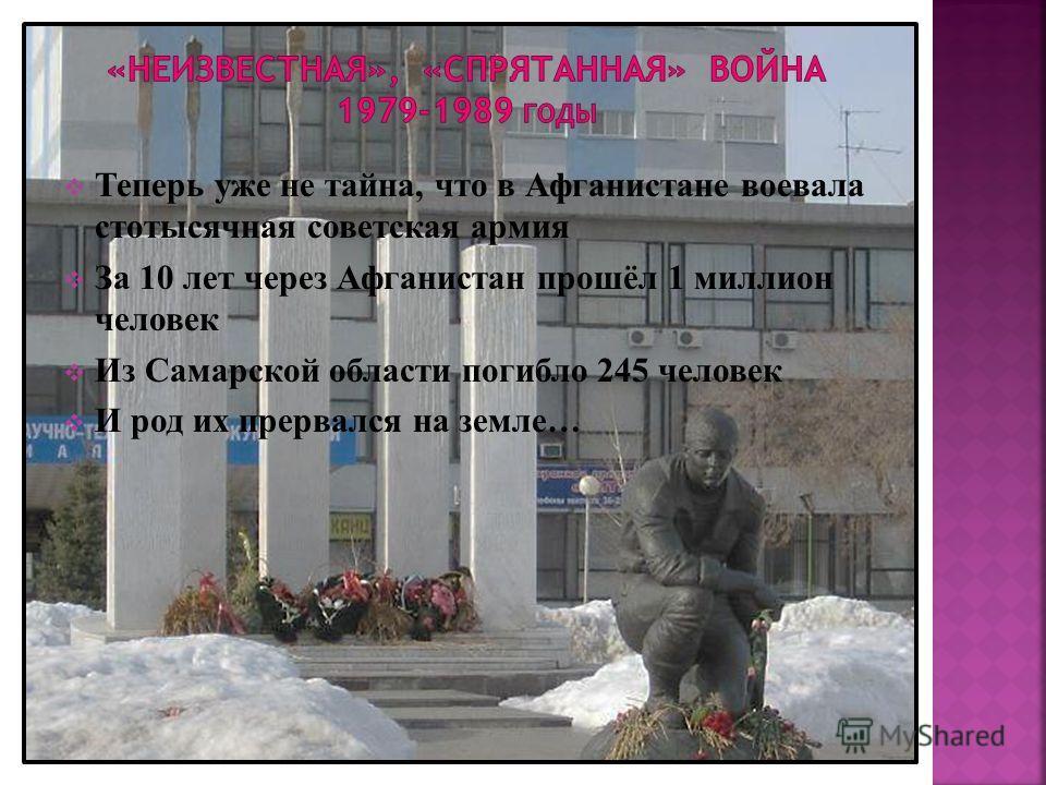 Теперь уже не тайна, что в Афганистане воевала стотысячная советская армия За 10 лет через Афганистан прошёл 1 миллион человек Из Самарской области погибло 245 человек И род их прервался на земле…