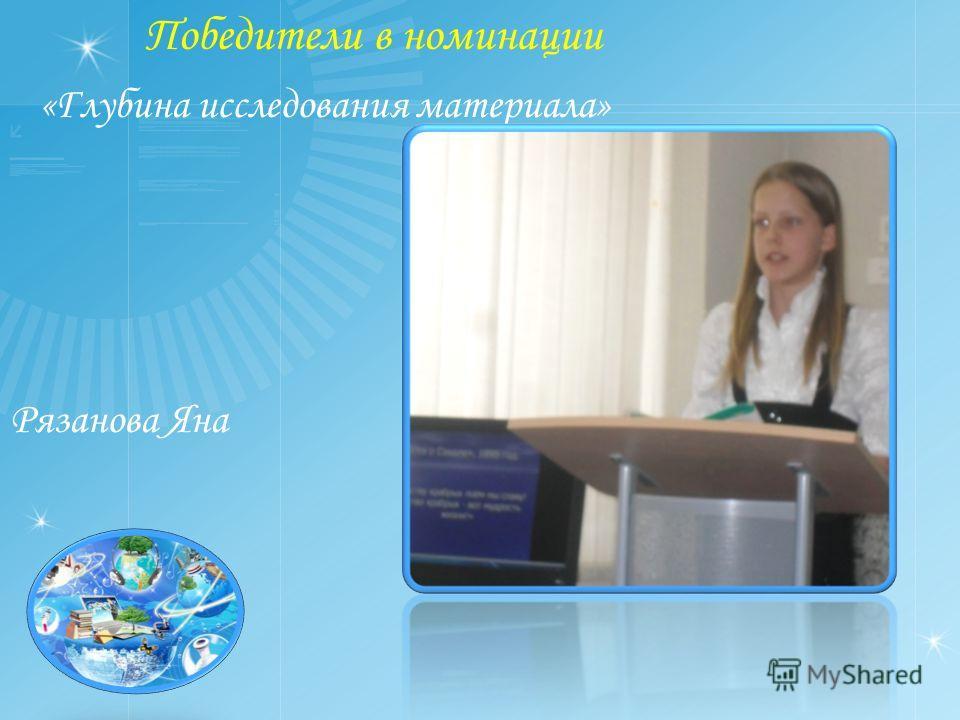 Победители в номинации «Глубина исследования материала» Рязанова Яна