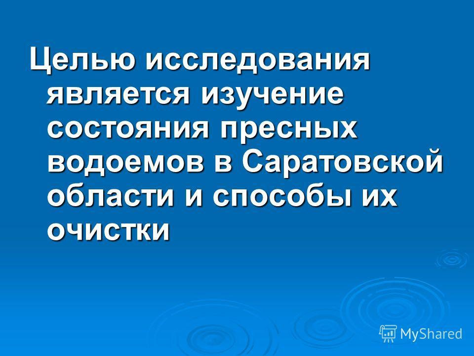 Целью исследования является изучение состояния пресных водоемов в Саратовской области и способы их очистки