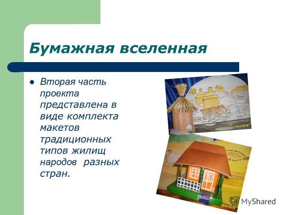 Бумажная вселенная Вторая часть проекта представлен а в виде комплекта макетов традиционных типов жилищ народов разных стран.
