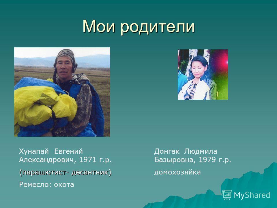 Мои родители Хунапай Евгений Александрович, 1971 г.р. (парашютист- десантник) Ремесло: охота Донгак Людмила Базыровна, 1979 г.р. домохозяйка
