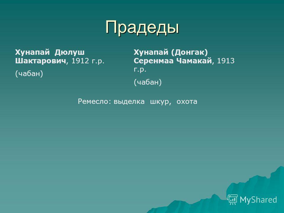 Прадеды Хунапай Дюлуш Шактарович, 1912 г.р. (чабан) Хунапай (Донгак) Серенмаа Чамакай, 1913 г.р. (чабан) Ремесло: выделка шкур, охота