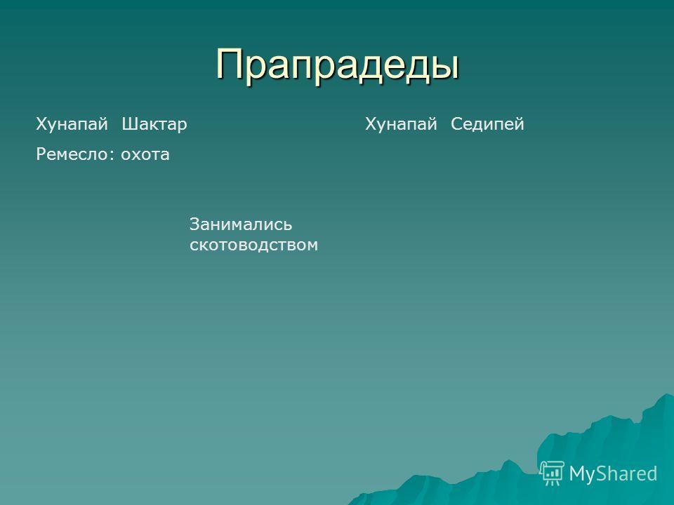 Прапрадеды Хунапай Шактар Ремесло: охота Хунапай Седипей Занимались скотоводством