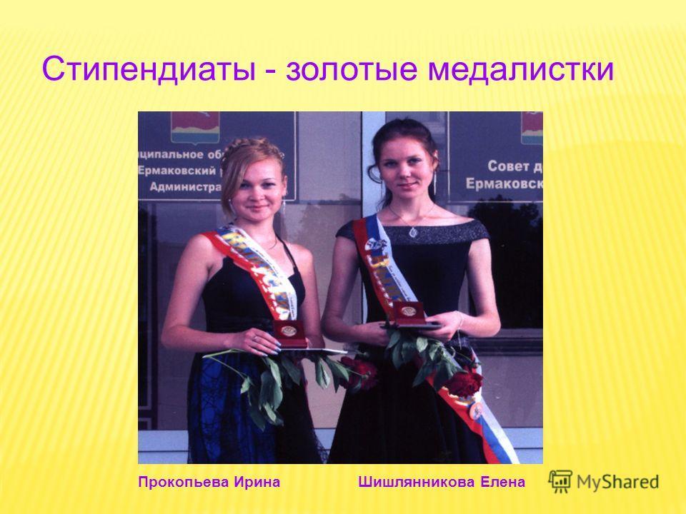 Стипендиаты - золотые медалистки Прокопьева Ирина Шишлянникова Елена