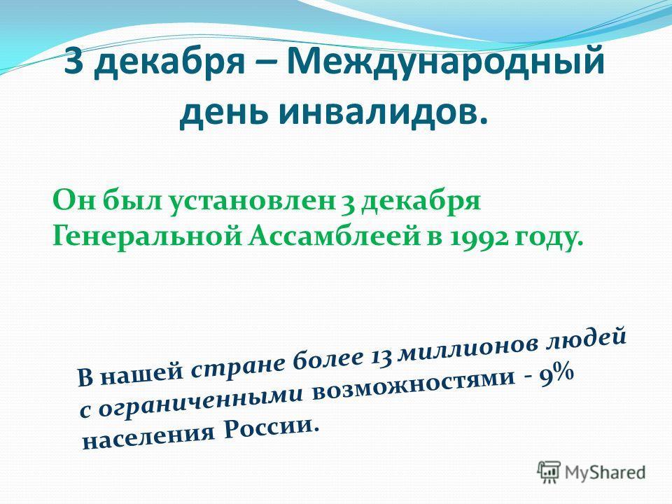 3 декабря – Международный день инвалидов. Он был установлен 3 декабря Генеральной Ассамблеей в 1992 году. В нашей стране более 13 миллионов людей с ограниченными возможностями - 9% населения России.