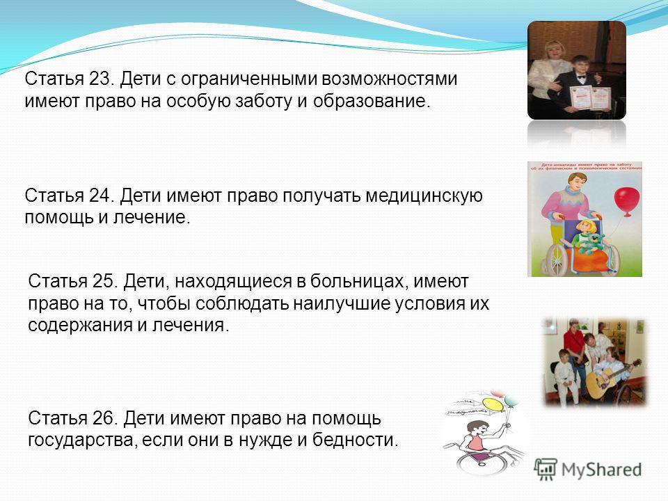 Статья 23. Дети с ограниченными возможностями имеют право на особую заботу и образование. Статья 24. Дети имеют право получать медицинскую помощь и лечение. Статья 25. Дети, находящиеся в больницах, имеют право на то, чтобы соблюдать наилучшие услови