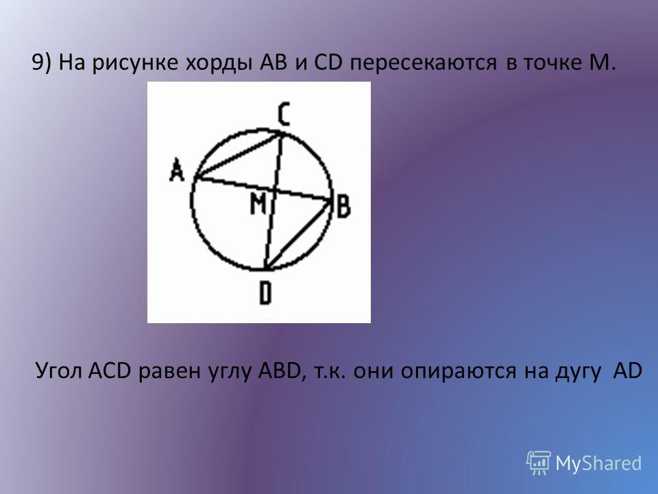 9) На рисунке хорды AB и CD пересекаются в точке М. Угол ACD равен углу ABD, т.к. они опираются на дугу AD