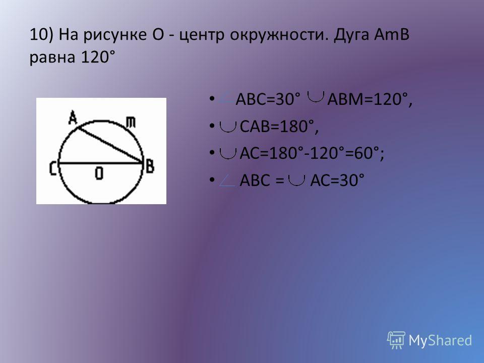 10) На рисунке O - центр окружности. Дуга АmB равна 120° ABC=30° АВМ=120°, САВ=180°, АС=180°-120°=60°; ABС = АС=30°