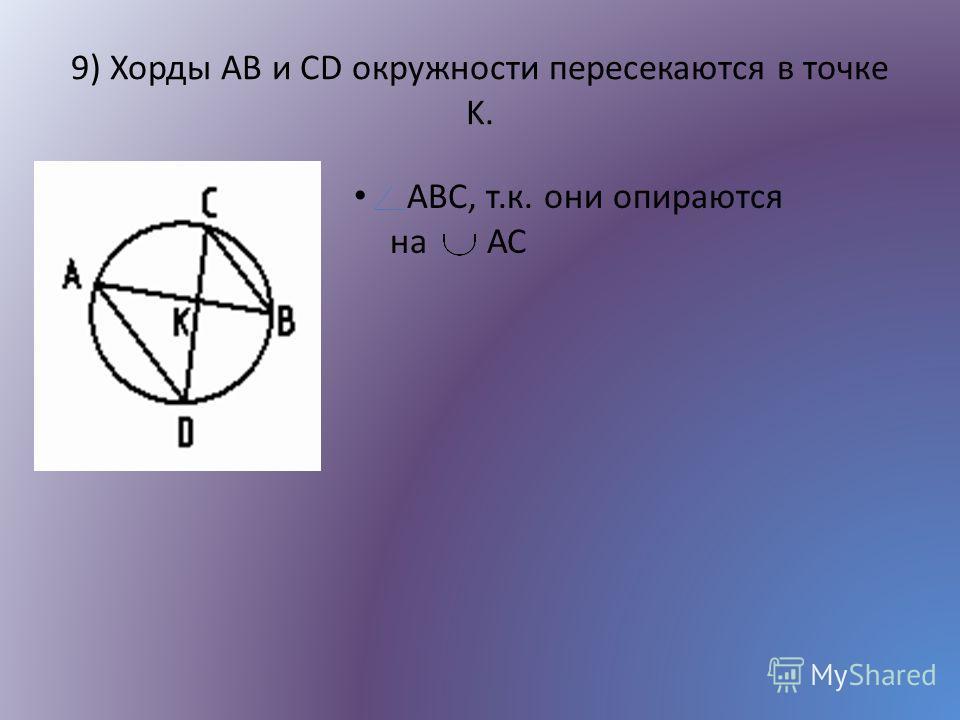 9) Хорды AB и CD окружности пересекаются в точке K. ABC, т.к. они опираются на АС