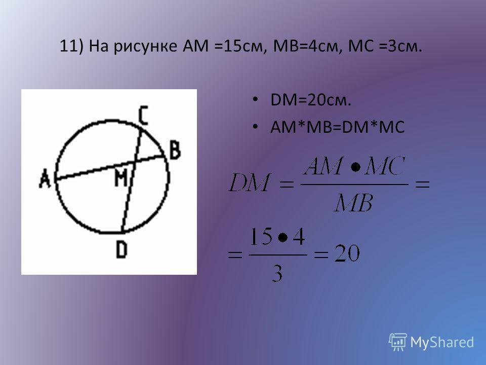 11) На рисунке AM =15см, MB=4см, MC =3см. DM=20см. АМ*МВ=DM*MC
