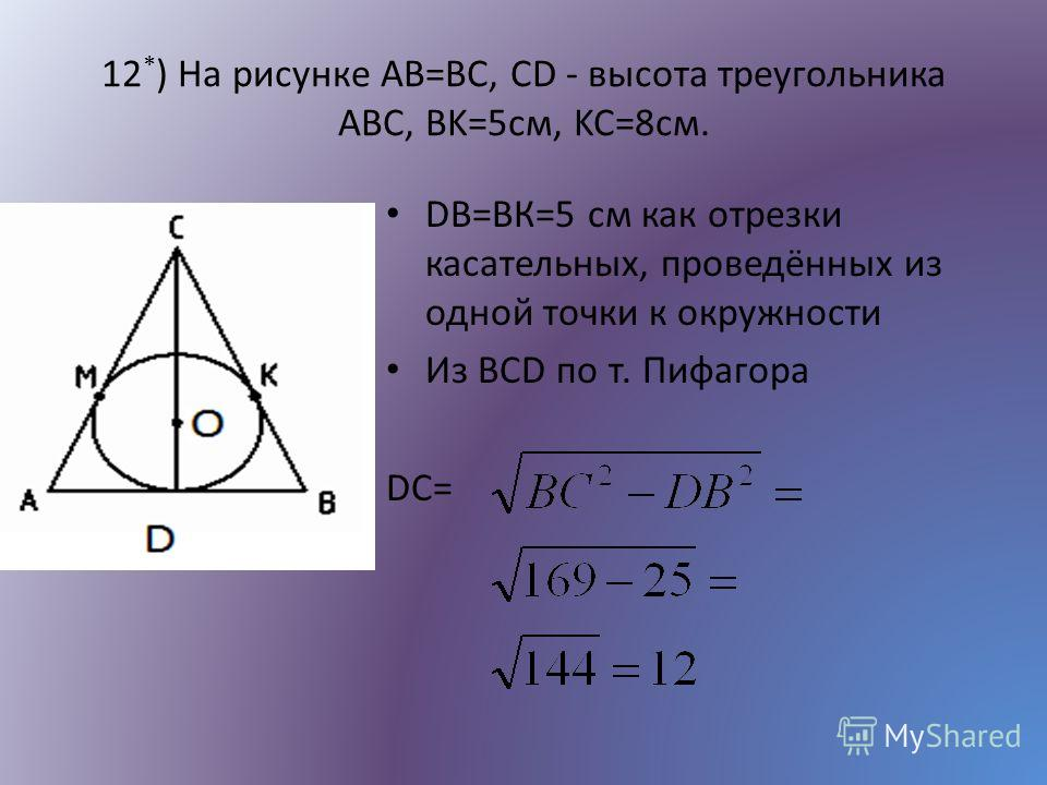 12 * ) На рисунке AB=BC, СD - высота треугольника АВС, BK=5см, KC=8см. DВ=ВК=5 см как отрезки касательных, проведённых из одной точки к окружности Из BCD по т. Пифагора DС=