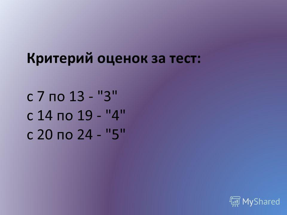 Критерий оценок за тест: с 7 по 13 - 3 с 14 по 19 - 4 с 20 по 24 - 5