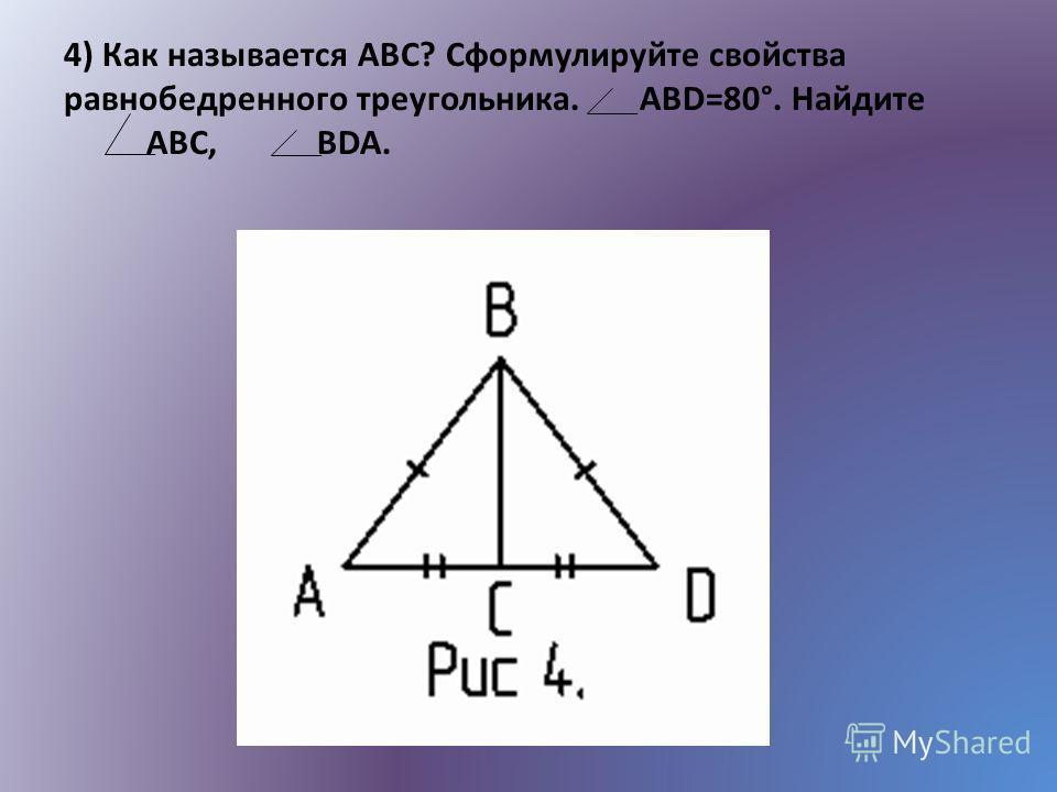 4) Как называется АВС? Сформулируйте свойства равнобедренного треугольника. ABD=80°. Найдите ABC, BDA.