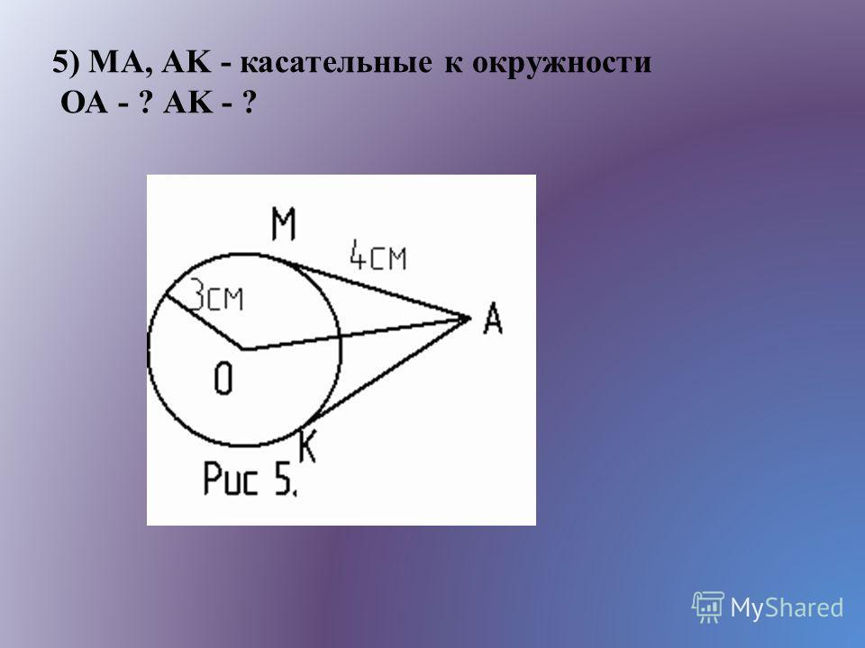 5) MA, АK - касательные к окружности ОА - ? АK - ?