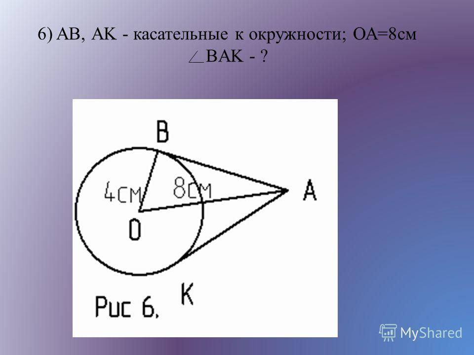 6) AB, АK - касательные к окружности; ОА=8см BAK - ?