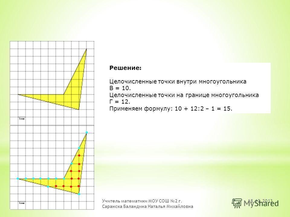 Решение: Целочисленные точки внутри многоугольника В = 21. Целочисленные точки на границе многоугольника Г = 5. Применяем формулу: 21 + 5:2 – 1 = 22,5. 18.12.2013 Учитель математики МОУ СОШ 2 г. Саранска Баландина Наталья Михайловна