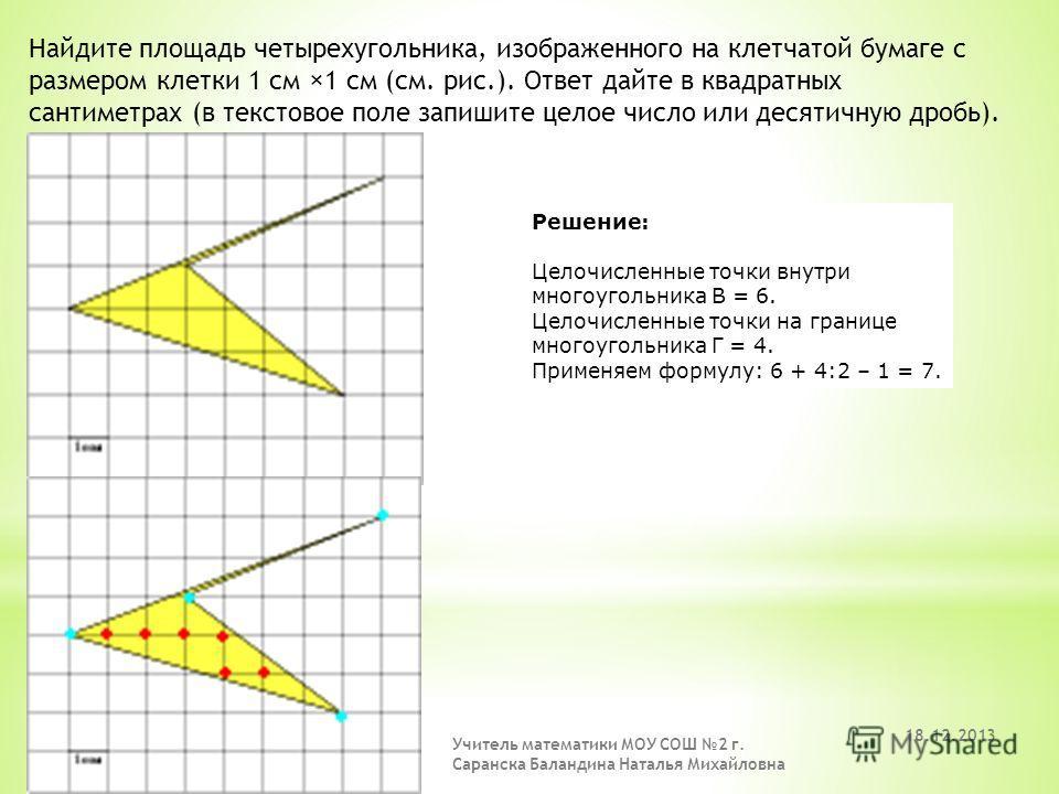 Найдите площадь четырехугольника, изображенного на клетчатой бумаге с размером клетки 1 см ×1 см (см. рис.). Ответ дайте в квадратных сантиметрах (в текстовое поле запишите целое число или десятичную дробь). Решение: Целочисленные точки внутри многоу