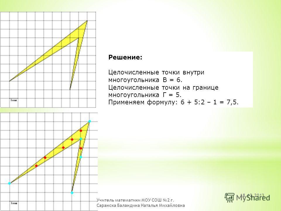 Решение: Целочисленные точки внутри многоугольника В = 18. Целочисленные точки на границе многоугольника Г = 7. Применяем формулу: 18 + 7:2 – 1 = 20,5. 18.12.2013 Учитель математики МОУ СОШ 2 г. Саранска Баландина Наталья Михайловна