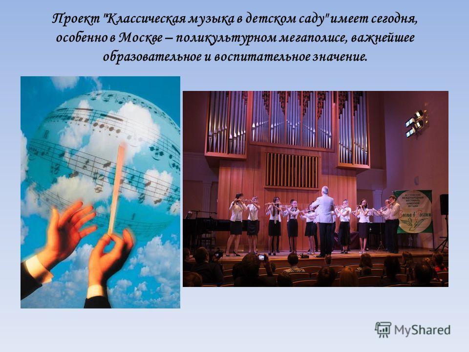 Проект Классическая музыка в детском саду имеет сегодня, особенно в Москве – поликультурном мегаполисе, важнейшее образовательное и воспитательное значение.