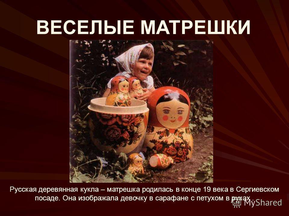 ВЕСЕЛЫЕ МАТРЕШКИ Русская деревянная кукла – матрешка родилась в конце 19 века в Сергиевском посаде. Она изображала девочку в сарафане с петухом в руках.