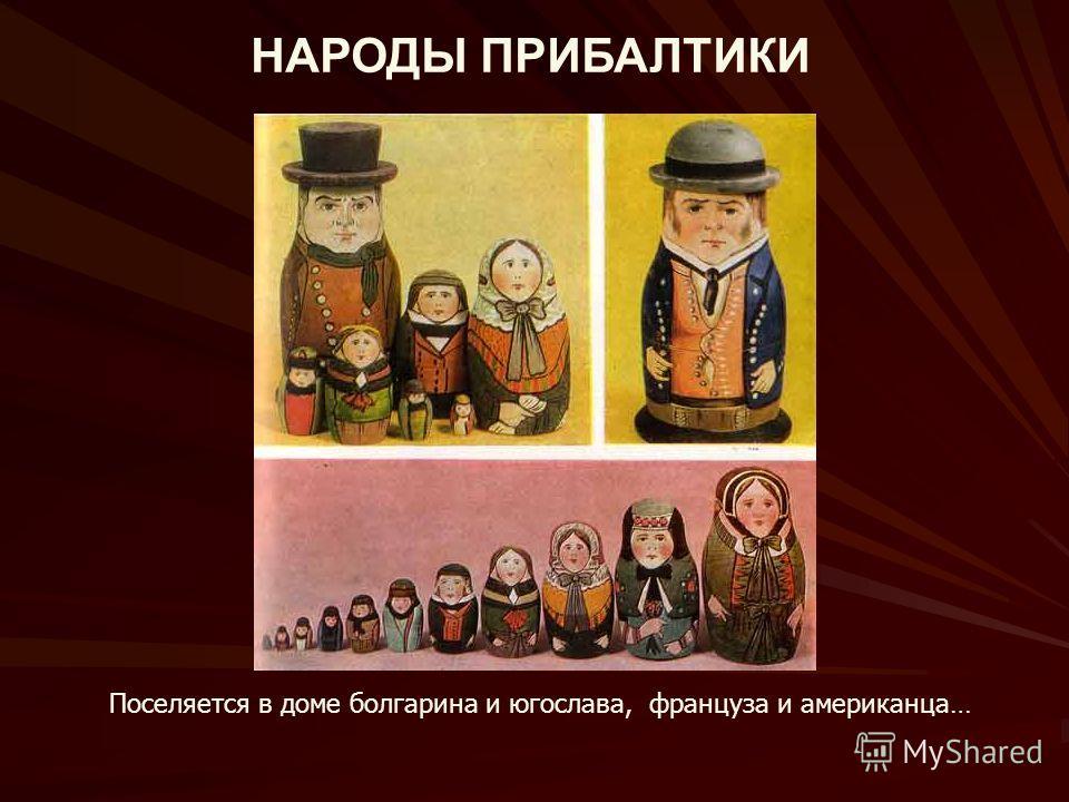 НАРОДЫ ПРИБАЛТИКИ Поселяется в доме болгарина и югослава, француза и американца…