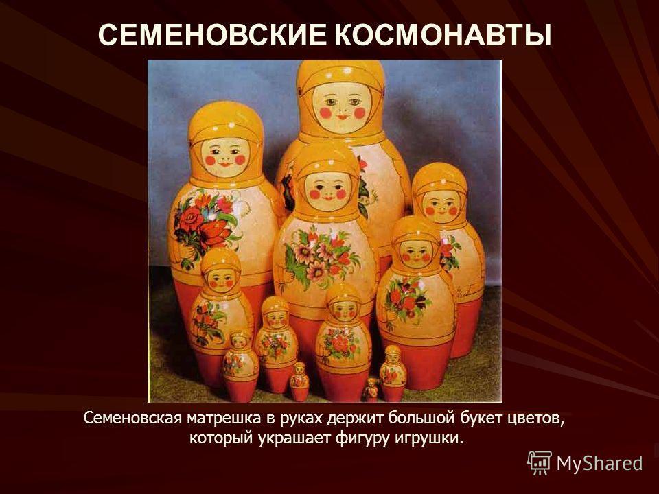 СЕМЕНОВСКИЕ КОСМОНАВТЫ Семеновская матрешка в руках держит большой букет цветов, который украшает фигуру игрушки.