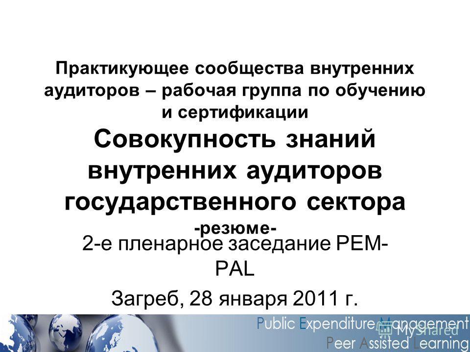 Практикующее сообщества внутренних аудиторов – рабочая группа по обучению и сертификации Совокупность знаний внутренних аудиторов государственного сектора -резюме- 2-е пленарное заседание PEM- PAL Загреб, 28 января 2011 г.
