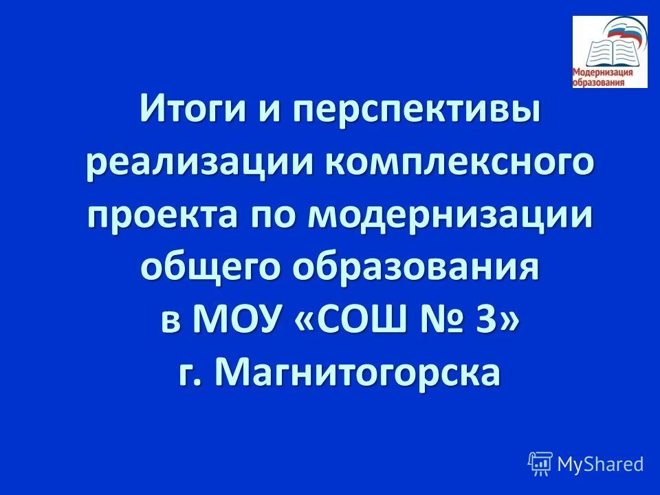 Итоги и перспективы реализации комплексного проекта по модернизации общего образования в МОУ «СОШ 3» г. Магнитогорска