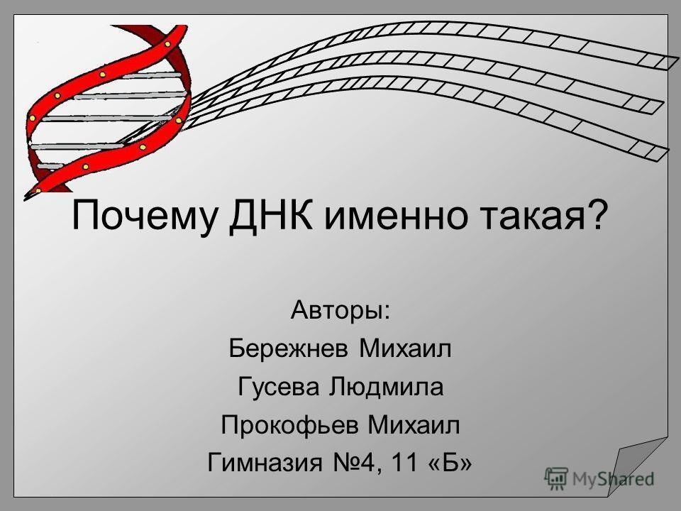 Почему ДНК именно такая? Авторы: Бережнев Михаил Гусева Людмила Прокофьев Михаил Гимназия 4, 11 «Б»