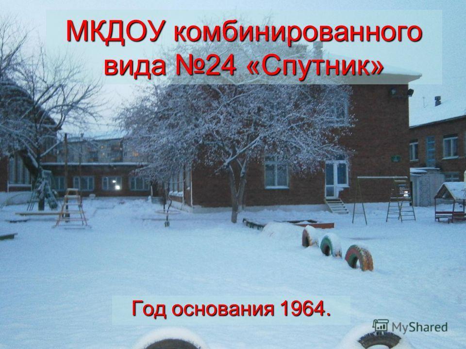 МКДОУ комбинированного вида 24 «Спутник» Год основания 1964.