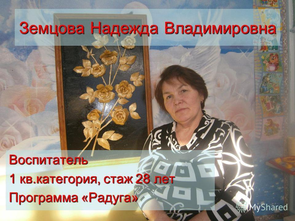 Земцова Надежда Владимировна Воспитатель 1 кв.категория, стаж 28 лет Программа «Радуга»