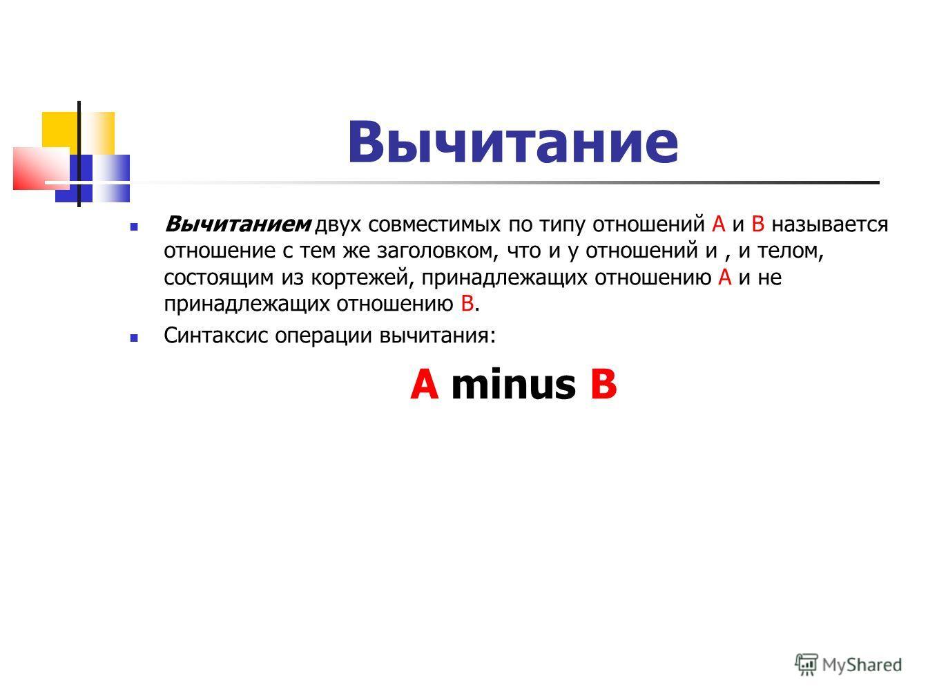 Вычитание Вычитанием двух совместимых по типу отношений A и B называется отношение с тем же заголовком, что и у отношений и, и телом, состоящим из кортежей, принадлежащих отношению A и не принадлежащих отношению B. Синтаксис операции вычитания: A min