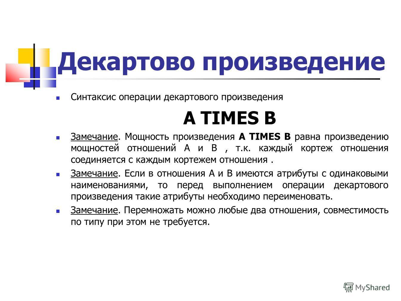 Декартово произведение Синтаксис операции декартового произведения A TIMES B Замечание. Мощность произведения A TIMES B равна произведению мощностей отношений A и B, т.к. каждый кортеж отношения соединяется с каждым кортежем отношения. Замечание. Есл