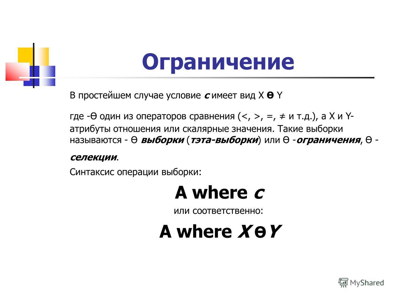 Ограничение В простейшем случае условие c имеет вид X Ө Y где -Ө один из операторов сравнения (, =, и т.д.), а X и Y- атрибуты отношения или скалярные значения. Такие выборки называются - Ө выборки (тэта-выборки) или Ө -ограничения, Ө - селекции. Син
