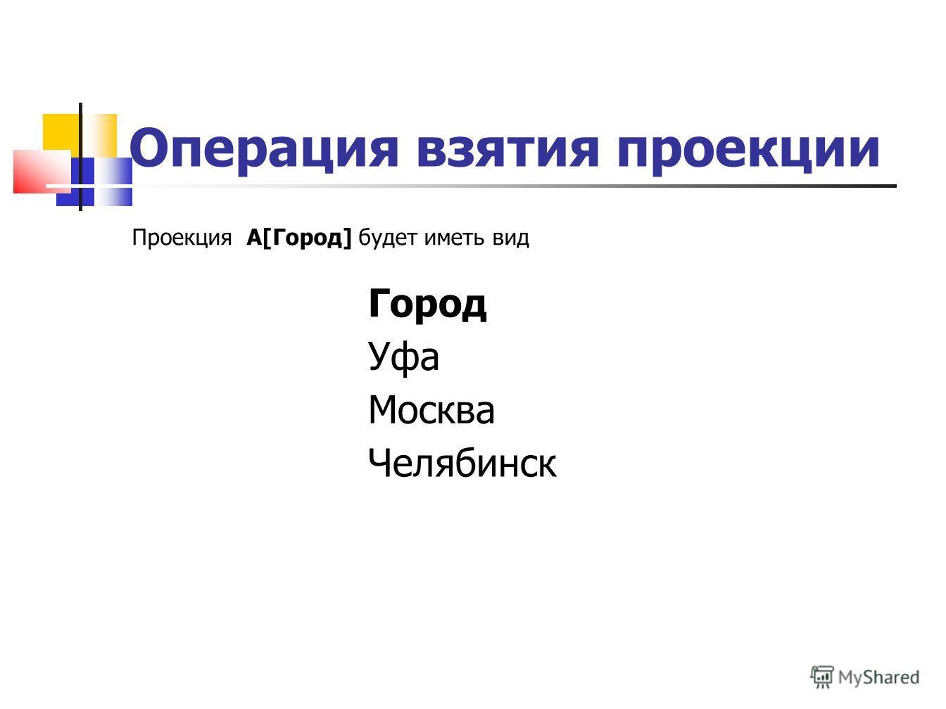 Операция взятия проекции Проекция A[Город] будет иметь вид Город Уфа Москва Челябинск