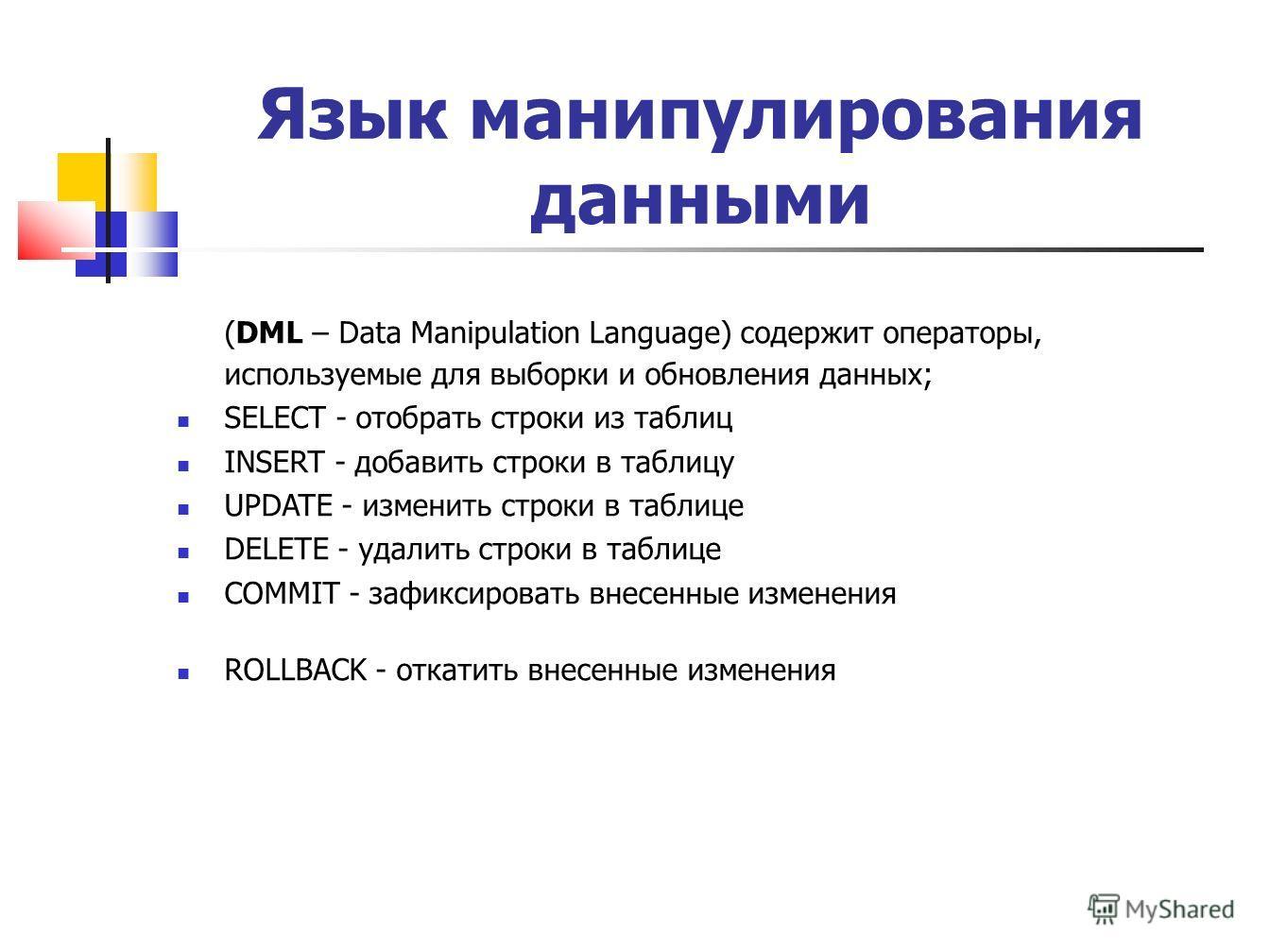 Язык манипулирования данными (DML – Data Manipulation Language) содержит операторы, используемые для выборки и обновления данных; SELECT - отобрать строки из таблиц INSERT - добавить строки в таблицу UPDATE - изменить строки в таблице DELETE - удалит