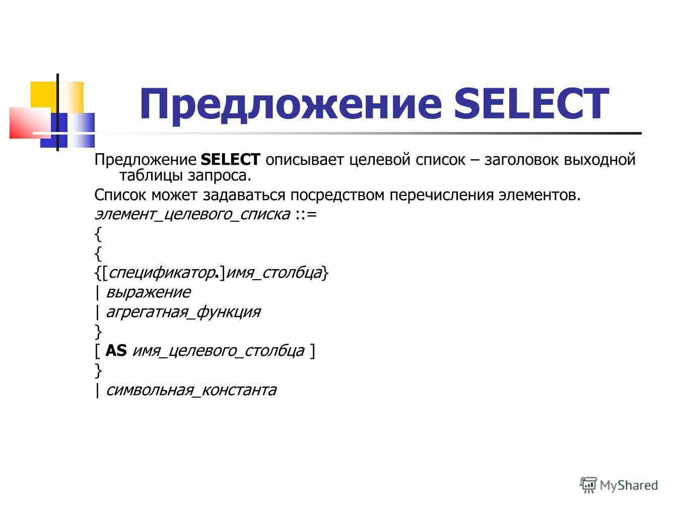 Предложение SELECT Предложение SELECT описывает целевой список – заголовок выходной таблицы запроса. Список может задаваться посредством перечисления элементов. элемент_целевого_списка ::= { {[спецификатор.]имя_столбца} | выражение | агрегатная_функц