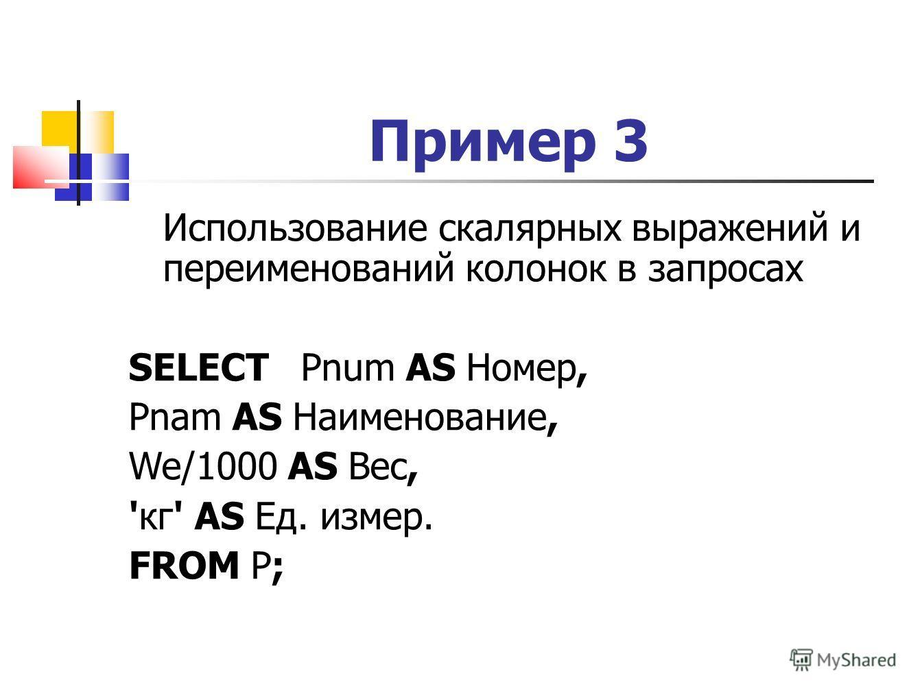 Пример 3 Использование скалярных выражений и переименований колонок в запросах SELECT Pnum AS Номер, Pnam AS Наименование, We/1000 AS Вес, 'кг' AS Ед. измер. FROM P;