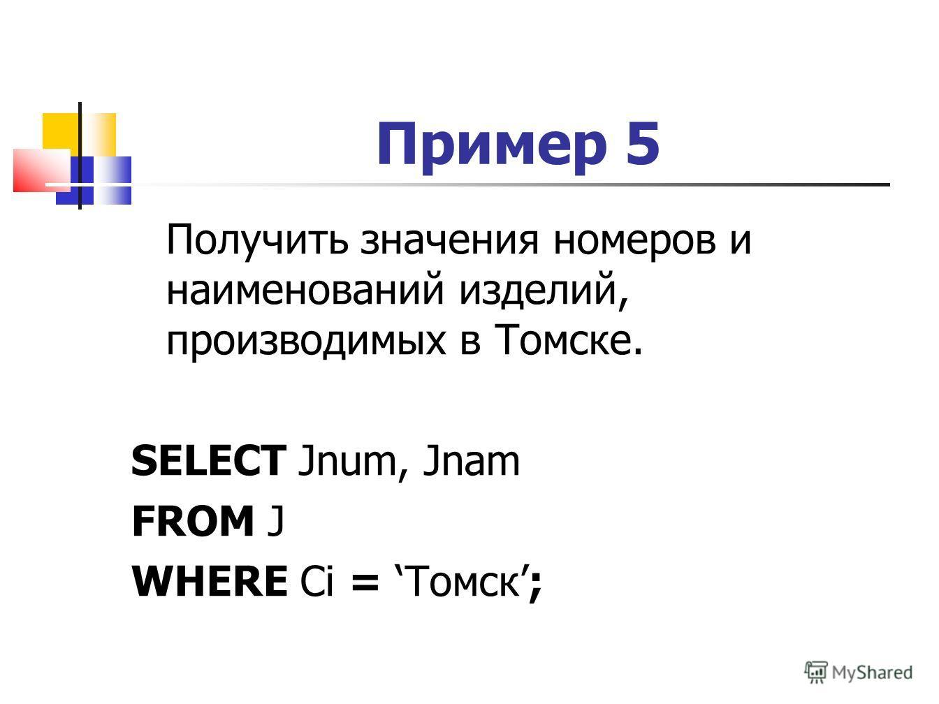 Пример 5 Получить значения номеров и наименований изделий, производимых в Томске. SELECT Jnum, Jnam FROM J WHERE Ci = Томск;
