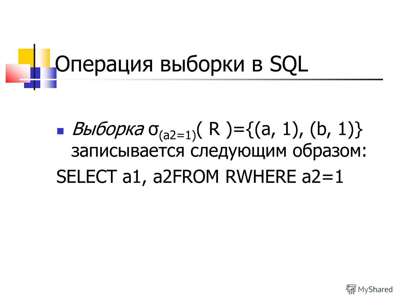 Операция выборки в SQL Выборка σ (a2=1) ( R )={(a, 1), (b, 1)} записывается следующим образом: SELECT a1, a2FROM RWHERE a2=1
