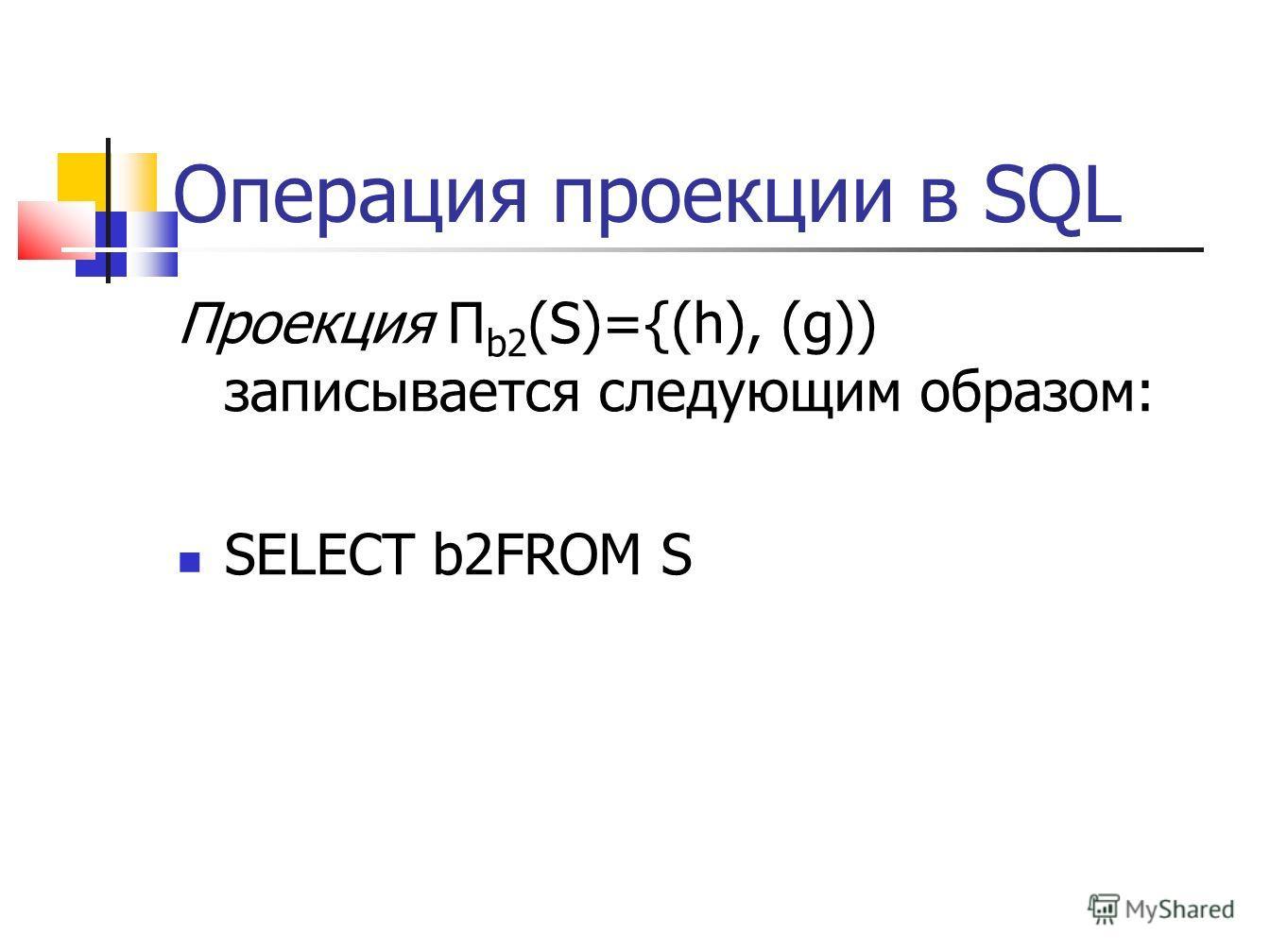 Операция проекции в SQL Проекция Π b2 (S)={(h), (g)) записывается следующим образом: SELECT b2FROM S