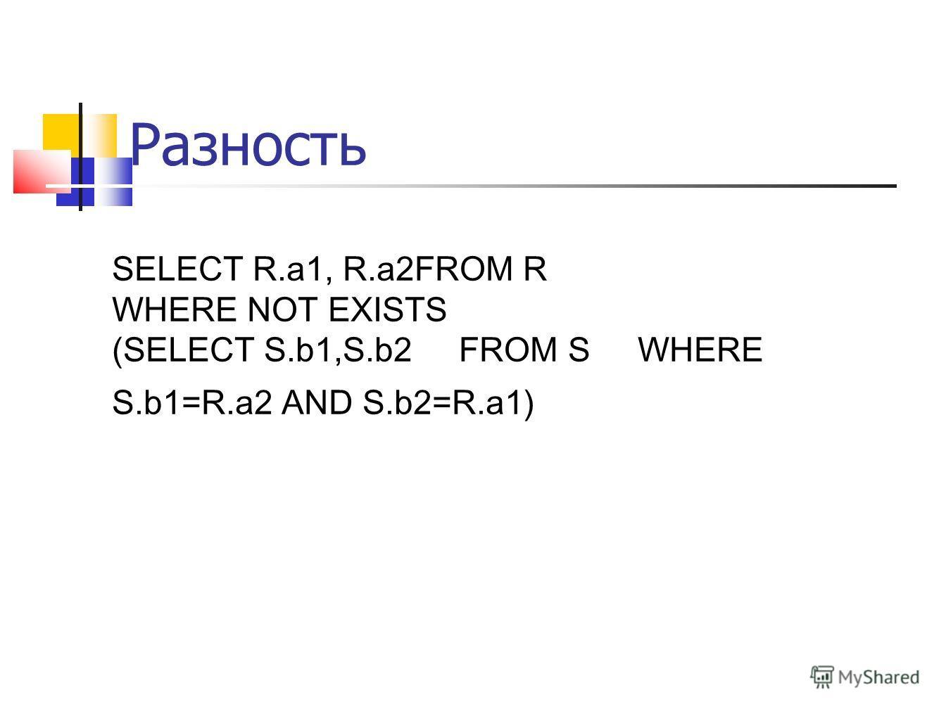Разность SELECT R.a1, R.a2FROM R WHERE NOT EXISTS (SELECT S.b1,S.b2 FROM S WHERE S.b1=R.a2 AND S.b2=R.a1)